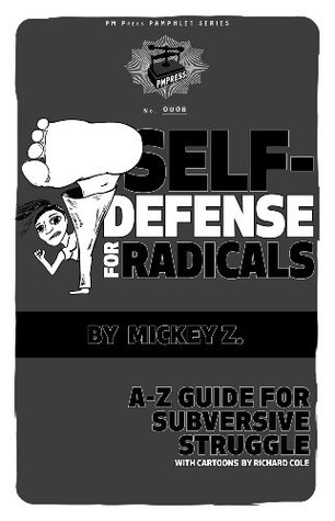 Self Defense for Radicals: A to Z Guide for Subversive Struggle  by  Mickey Z.