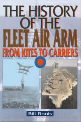 History of the Fleet Air Arm: From Kites to Carriers  by  Bill Finnis