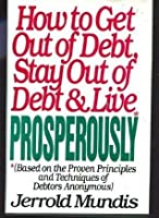 How to Get Out of Debt, Stay Out of Debt and Live Prosperously (Based on the Proven Principles and Techniques of Debtors Anonymous)