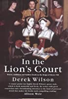 In the Lion's Court: Power, Ambition and Sudden Death in the Reign of Henry VIII - A Study in Political Intrigue