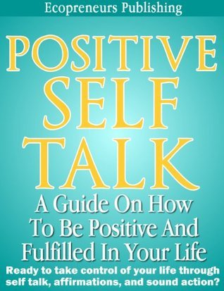 Positive Self Talk: A Guide On How To Be Positive And Fulfilled In Your Life Ecopreneurs Publishing
