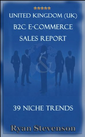 United Kingdom (UK) B2C E-Commerce Sales Report & 39 Niche Trends  by  Ryan Stevenson