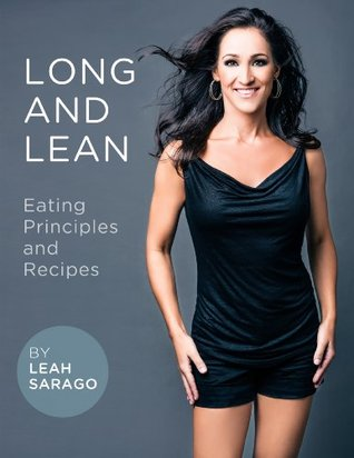Long and Lean Eating Principles and Recipes  by  Leah Sarago