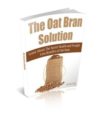 The Oat Bran Solution: Learn About The Secret Health and Weight Loss Benefits of Oat Bran  by  Linda Luis