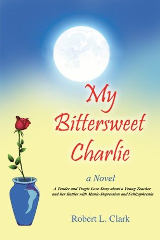 My Bittersweet Charlie A Novel: A Tender and Tragic Love Story about a Young Teacher and her Battles with Manic-Depression and Schizophrenia Robert L. Clark