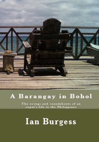 A Barangay in Bohol - The swings and roundabouts of an Expats life in the Philippines.  by  Ian Burgess