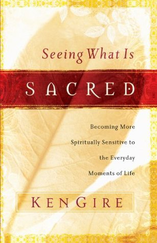 Seeing What Is Sacred: Becoming More Spiritually Sensitive to the Everyday Moments of Life Ken Gire