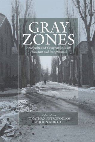 Gray Zones: Ambiguity and Compromise in the Holocaust and Its Aftermath  by  Jonathan Petropoulos