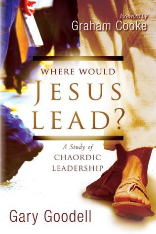Where Would Jesus Lead?: A Study of Chaordic Leadership  by  Gary Goodell