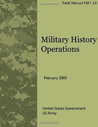 Field Manual FM 1-20 Military History Operations February 2003  by  U.S. Army