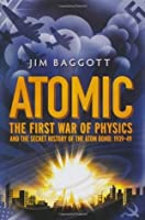 Atomic: The First War Of Physics And The Secret History Of The Atom Bomb 1939 49