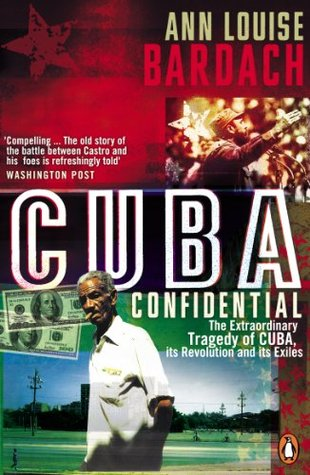 Cuba Confidential: The Extraordinary Tragedy of Cuba, its Revolution and its Exiles Ann Louise Bardach