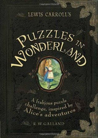 Lewis Carrolls Puzzles in Wonderland: A Frabjous Puzzle Challenge, Inspired Alices Adventures by Richard Wolfrik Galland