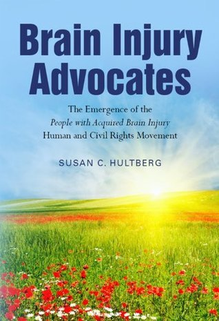 Brain Injury Advocates: The Emergence of the People with Acquired Brain Injury Human and Civil Rights Movement Susan Hultberg