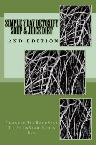 Simple 7 day detoxify Juice & Soup diet 2nd edition  by  Chanele TheRockStar