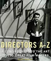 Directors A-Z: A Concise Guide to the Art of 250 Great Film-Makers