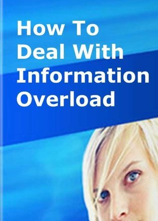 7 Ways To Deal With Information Overload Val Waldeck