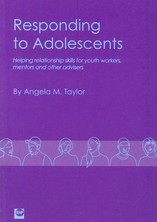 Responding To Adolescents: Helping Relationship Skills For Youth Workers, Mentors And Other Advisers Angela M. Taylor