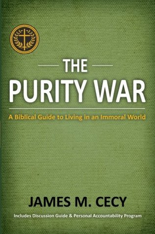The Purity War: A Biblical Guide to Living in an Immoral World James M. Cecy