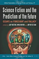 Science Fiction and the Prediction of the Future: Essays on Foresight and Fallacy (Critical Explorations in Science Fiction and Fantasy)