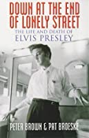 Down At The End Of Lonely Street. The Life And Death Of Elvis Presley
