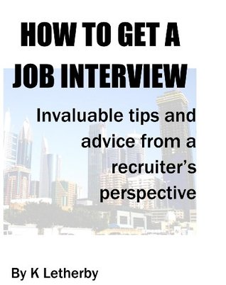 HOW TO GET A JOB INTERVIEW: Invaluable tips and advice from a recruiters perspective  by  K. Letherby