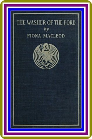 The Washer of the Ford / Legendary moralities and barbaric tales Fiona Macleod by Fiona MacLeod