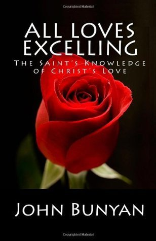All Loves Excelling: The Saints Knowledge Of Christs Love  by  John Bunyan
