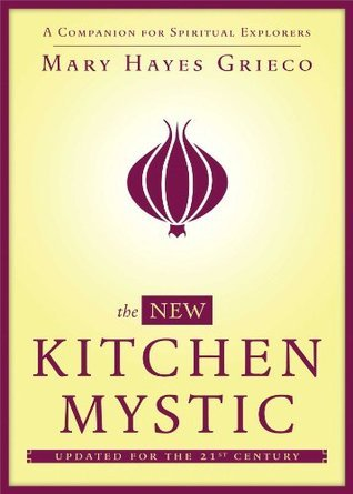 The New Kitchen Mystic: A Companion for Spiritual Explorers  by  Mary Hayes Grieco