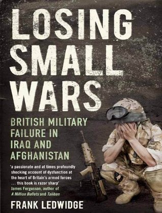 Losing Small Wars: British Military Failure In Iraq And Afghanistan Frank Ledwidge