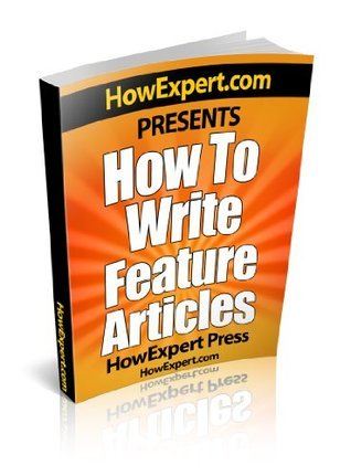 How To Write a Feature Article - Your Step-By-Step Guide To Writing Feature Articles  by  HowExpert Press