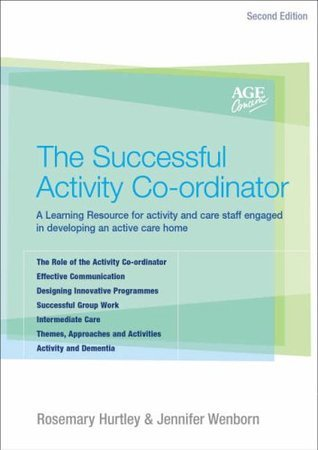 The Successful Activity Co-Ordinator: A Learning Resource - For Activity and Care Staff Engaged in Developing an Active Care Home Rosemary Hurtley