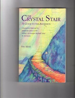 The Crystal Stair A Guide to the Ascension Channeled material Sananda (Jesus) with Ashtar, Archangel Michael and St. Germain by Eric Klein