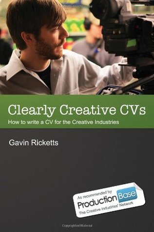 Clearly Creative CVS: Write a Winning CV for the Television, Animation and Other Creative Industries Gavin Ricketts