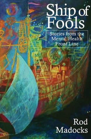 Ship of Fools: Short Stories from the Mental Health Front Line. Rod Madocks Rod Madocks