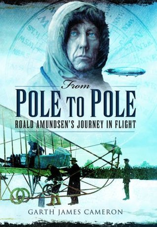 From Pole to Pole: Roald Amundsens Journey in Flight  by  Garth James Cameron
