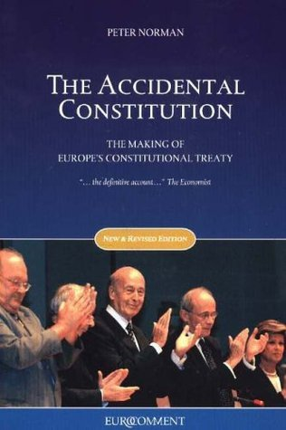 Accidental Constitution: The Making of Europes Constitutional Treaty  by  Peter Norman