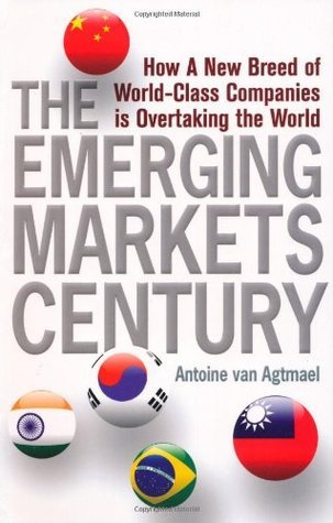 Emerging Markets Century: How A New Breed Of World Class Companies Is Overtaking The Antoine van Agtmael