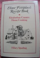 Elinor Fettiplace's Receipt Book Elizabethan Country House Cooking