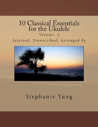 10 Classical Essentials for the Ukulele: Volume. 1  by  Stephanie Yung