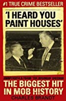 I Heard You Paint Houses: Frank 'The Irishman' Sheeran, Jimmy Hoffa, and the Biggest Hit in Mob History