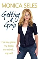 Getting a Grip: On My Game, My Body, My Mind-- Myself. Monica Seles