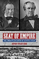 Seat of Empire: The Embattled Birth of Austin, Texas (Grover E. Murray Studies in the American)