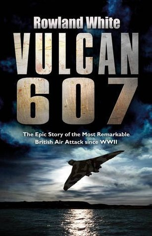 Vulcan 607: The Most Ambitious British Bombing Raid Since the Dambusters Rowland White