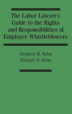 The Labor Lawyers Guide to the Rights and Responsibilities of Employee Whistleblowers Stephen M. Kohn