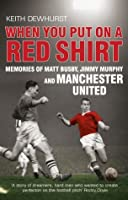 When You Put on a Red Shirt: Memories of Matt Busby, Jimmy Murphy and Manchester United