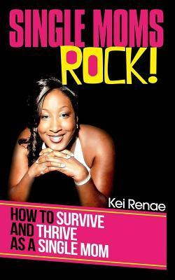 Single Moms Rock!: How to Survive and Thrive as a Single Mom  by  Kei Renae