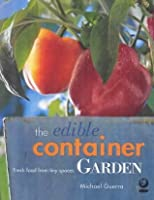 The Edible Container Garden: Fresh Food from Tiny Spaces