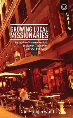 Growing Local Missionaries: Equipping Churches to Sow Shalom in Their Own Cultural Backyard  by  Dan Steigerwald