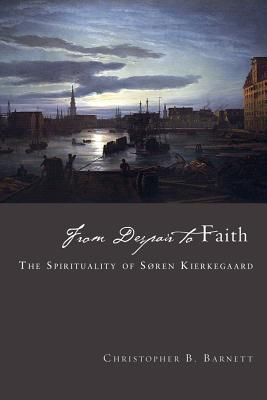 From Despair to Faith: The Spirituality of Soren Kierkegaard Christopher B Barnett
